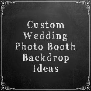 11 Custom Wedding Photo Booth Backdrop Ideas